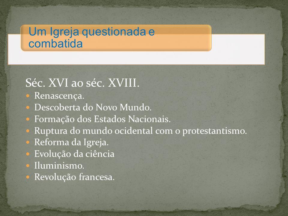 Séc. XVI ao séc. XVIII. Um Igreja questionada e combatida Renascença.
