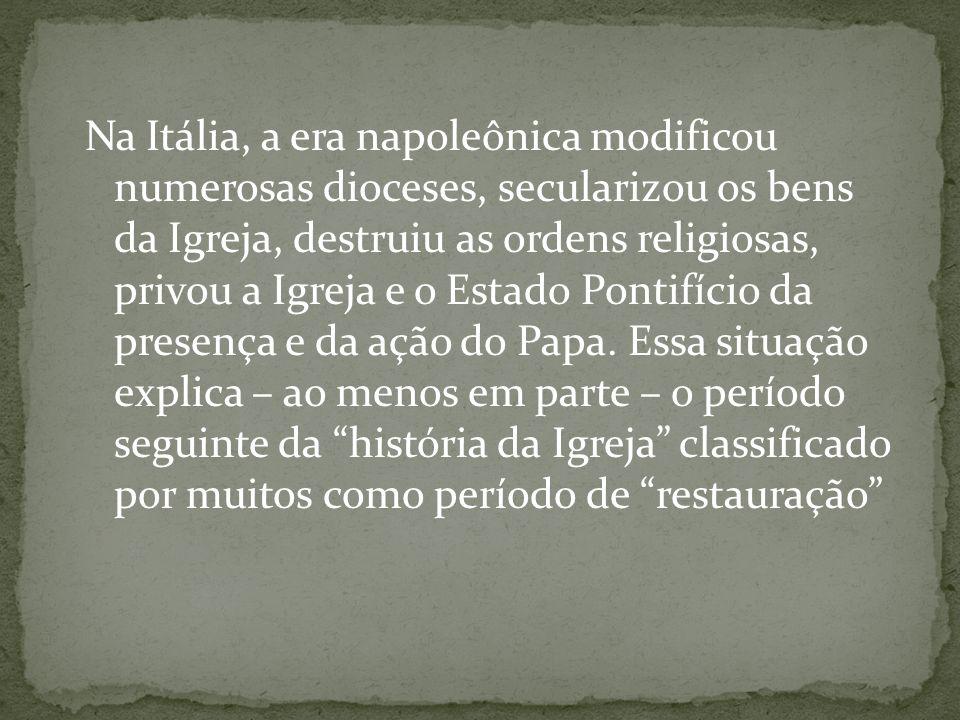 Na Itália, a era napoleônica modificou numerosas dioceses, secularizou os bens da Igreja, destruiu as ordens religiosas, privou a Igreja e o Estado Pontifício da presença e da ação do Papa.