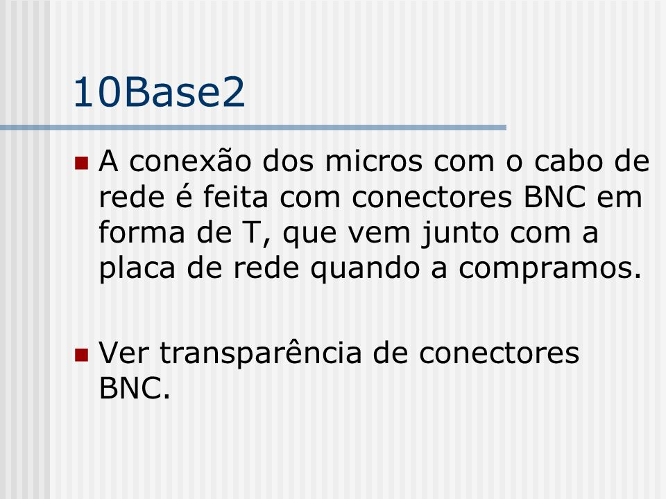 10Base2 A conexão dos micros com o cabo de rede é feita com conectores BNC em forma de T, que vem junto com a placa de rede quando a compramos.