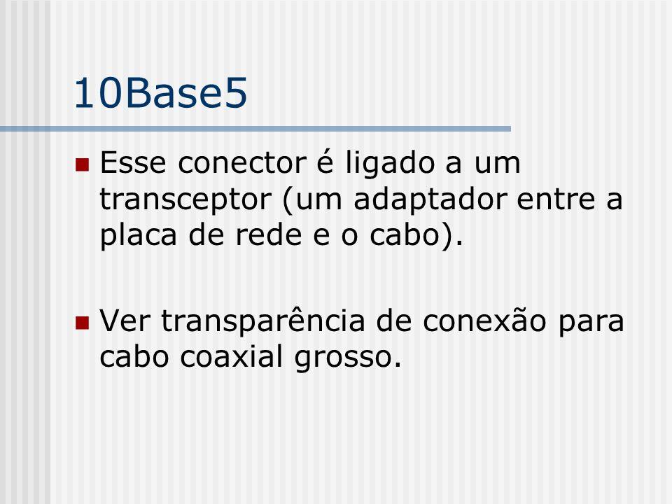 10Base5 Esse conector é ligado a um transceptor (um adaptador entre a placa de rede e o cabo).