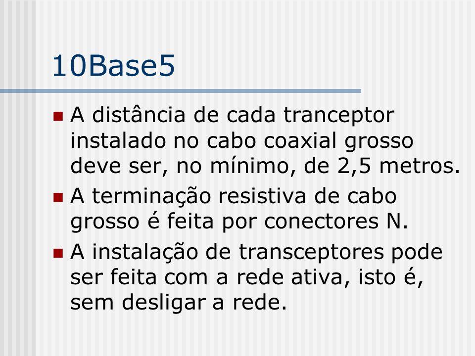10Base5 A distância de cada tranceptor instalado no cabo coaxial grosso deve ser, no mínimo, de 2,5 metros.