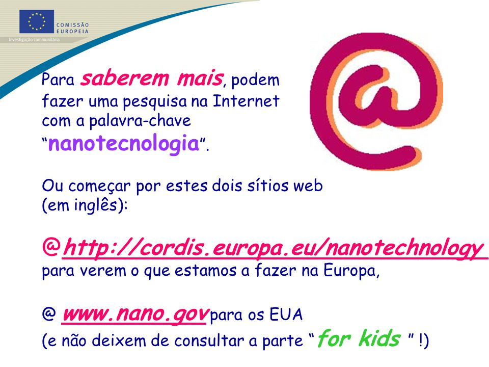 http://cordis.europa.eu/nanotechnology Para saberem mais, podem