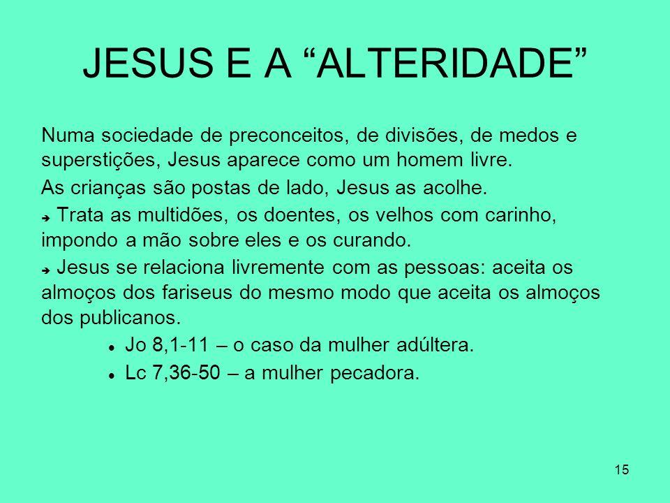 JESUS E A ALTERIDADE Numa sociedade de preconceitos, de divisões, de medos e superstições, Jesus aparece como um homem livre.