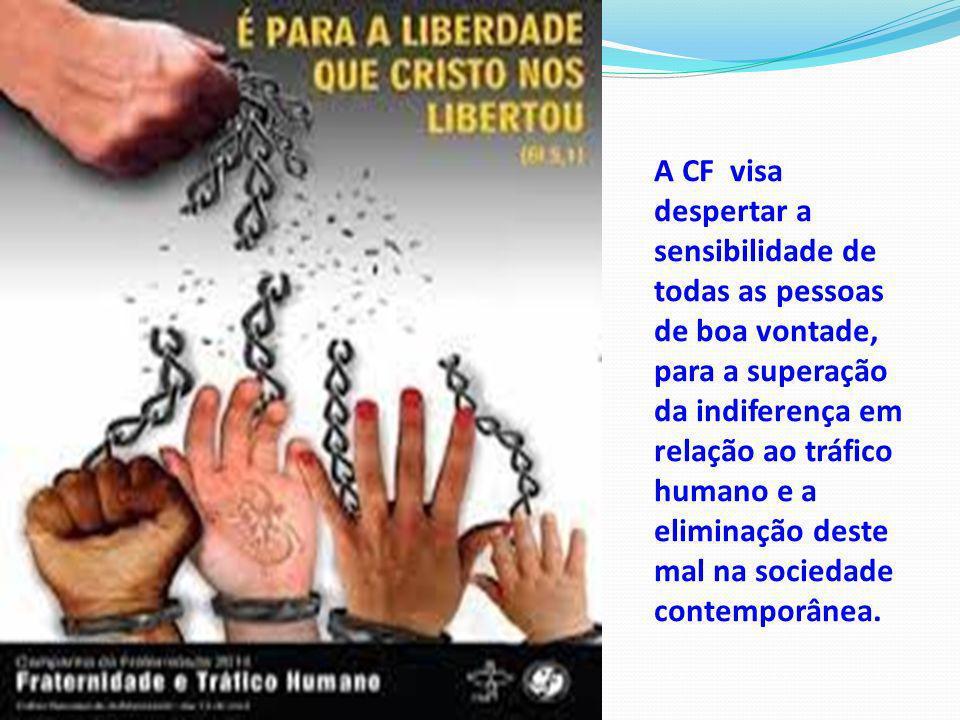 A CF visa despertar a sensibilidade de todas as pessoas de boa vontade, para a superação da indiferença em relação ao tráfico humano e a eliminação deste mal na sociedade contemporânea.