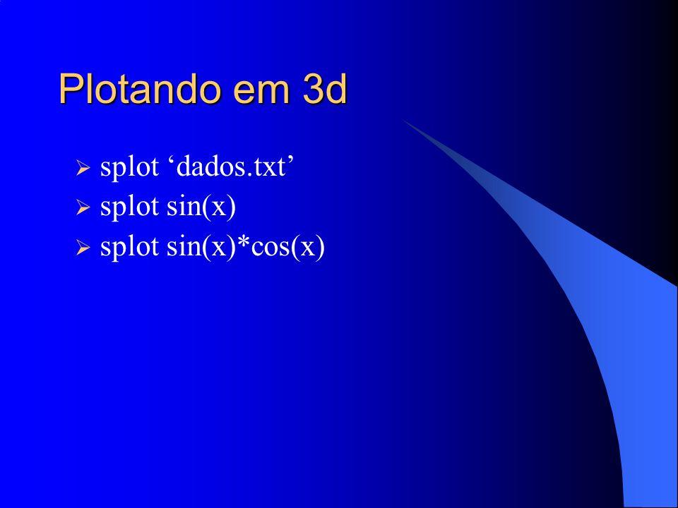 Plotando em 3d splot 'dados.txt' splot sin(x) splot sin(x)*cos(x)