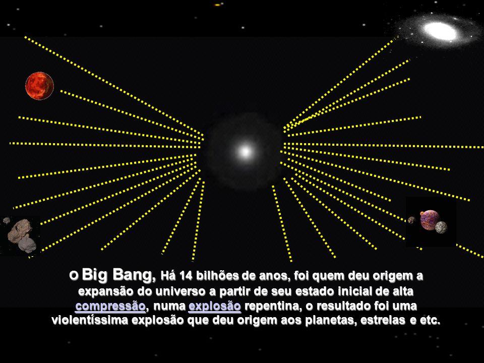 O Big Bang, Há 14 bilhões de anos, foi quem deu origem a expansão do universo a partir de seu estado inicial de alta compressão, numa explosão repentina, o resultado foi uma violentíssima explosão que deu origem aos planetas, estrelas e etc.