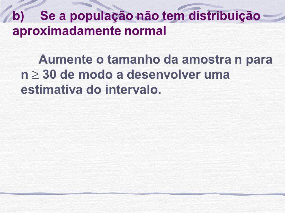 b) Se a população não tem distribuição aproximadamente normal