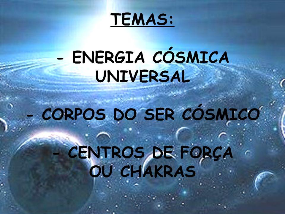 TEMAS: - ENERGIA CÓSMICA UNIVERSAL - CORPOS DO SER CÓSMICO - CENTROS DE FORÇA OU CHAKRAS