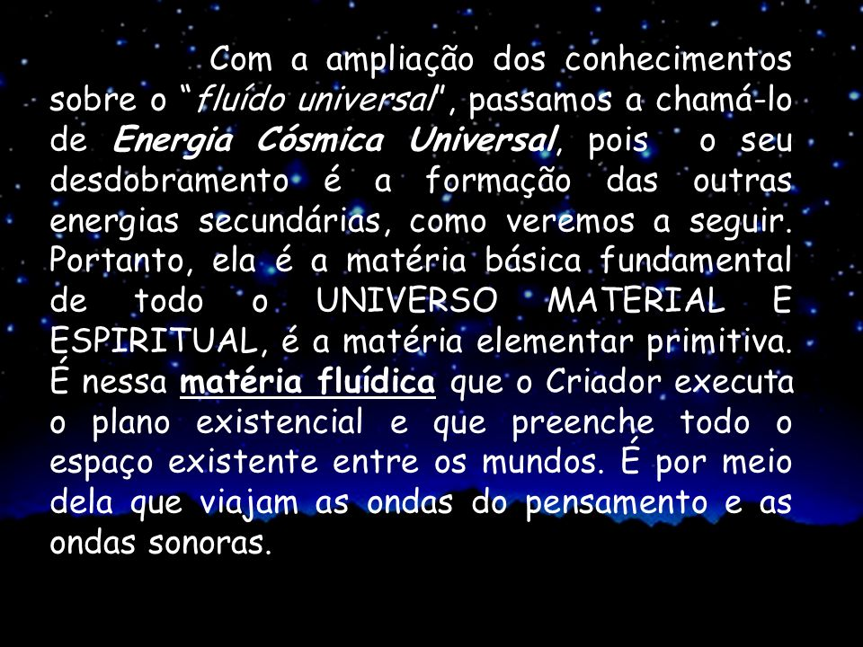 Com a ampliação dos conhecimentos sobre o fluído universal , passamos a chamá-lo de Energia Cósmica Universal, pois o seu desdobramento é a formação das outras energias secundárias, como veremos a seguir.