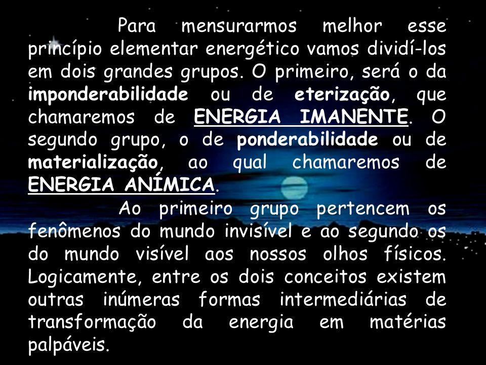 Para mensurarmos melhor esse princípio elementar energético vamos dividí-los em dois grandes grupos. O primeiro, será o da imponderabilidade ou de eterização, que chamaremos de ENERGIA IMANENTE. O segundo grupo, o de ponderabilidade ou de materialização, ao qual chamaremos de ENERGIA ANÍMICA.