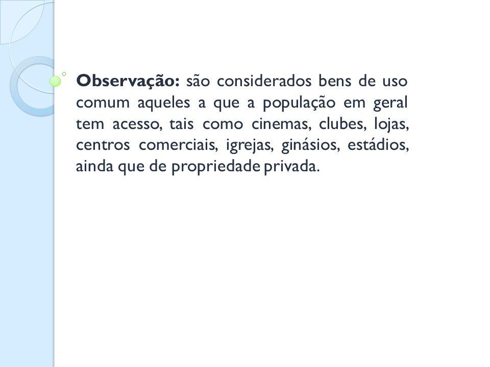Observação: são considerados bens de uso comum aqueles a que a população em geral tem acesso, tais como cinemas, clubes, lojas, centros comerciais, igrejas, ginásios, estádios, ainda que de propriedade privada.