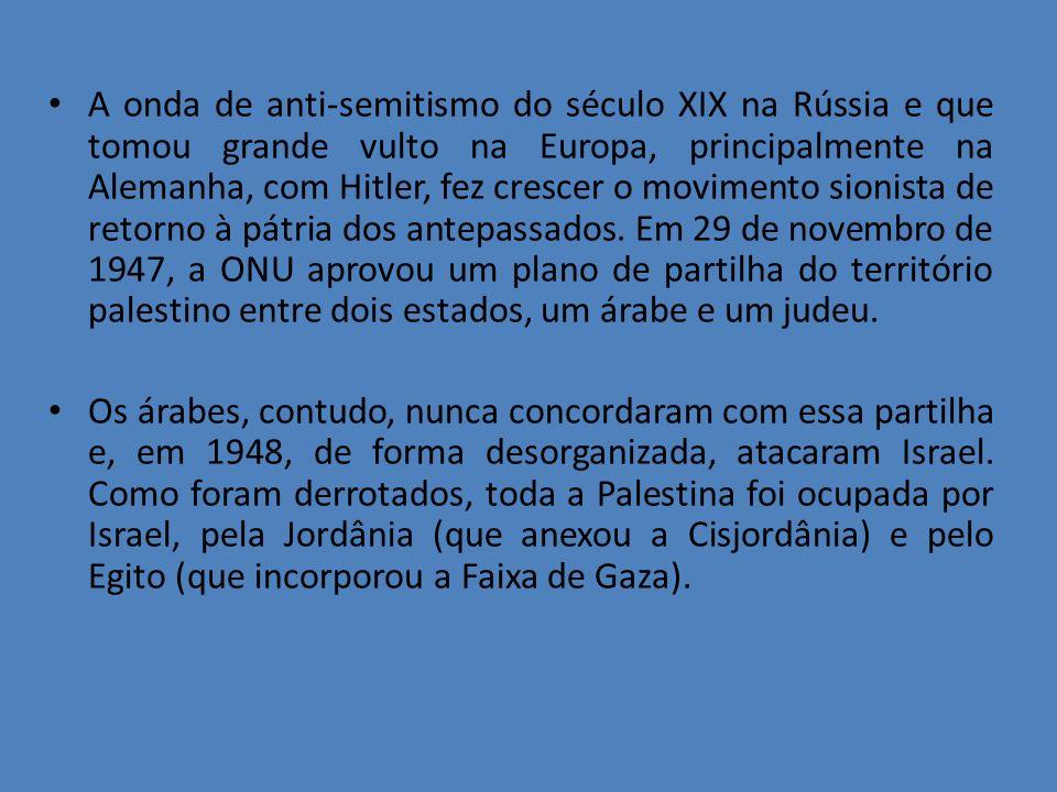 A onda de anti-semitismo do século XIX na Rússia e que tomou grande vulto na Europa, principalmente na Alemanha, com Hitler, fez crescer o movimento sionista de retorno à pátria dos antepassados. Em 29 de novembro de 1947, a ONU aprovou um plano de partilha do território palestino entre dois estados, um árabe e um judeu.