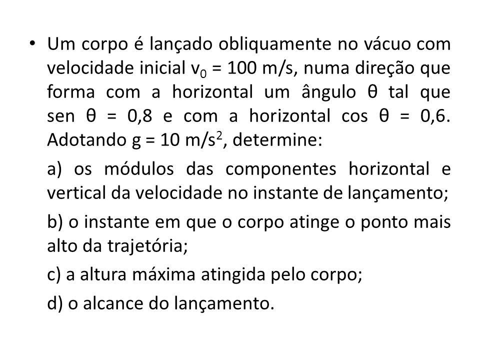Um corpo é lançado obliquamente no vácuo com velocidade inicial v0 = 100 m/s, numa direção que forma com a horizontal um ângulo θ tal que sen θ = 0,8 e com a horizontal cos θ = 0,6. Adotando g = 10 m/s2, determine: