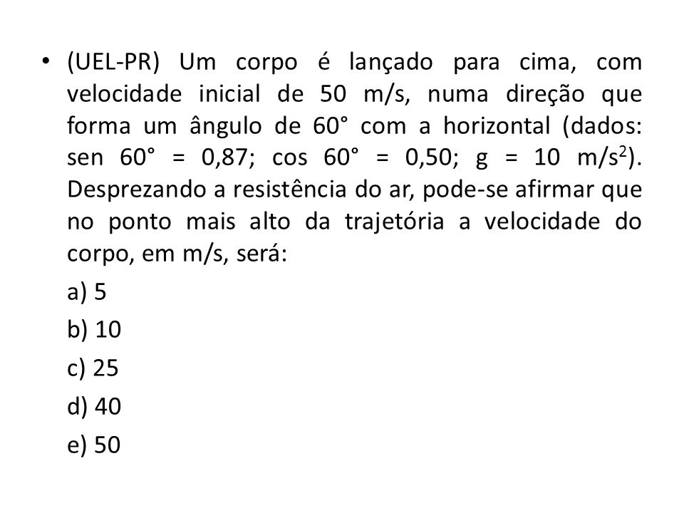 (UEL-PR) Um corpo é lançado para cima, com velocidade inicial de 50 m/s, numa direção que forma um ângulo de 60° com a horizontal (dados: sen 60° = 0,87; cos 60° = 0,50; g = 10 m/s2). Desprezando a resistência do ar, pode-se afirmar que no ponto mais alto da trajetória a velocidade do corpo, em m/s, será: