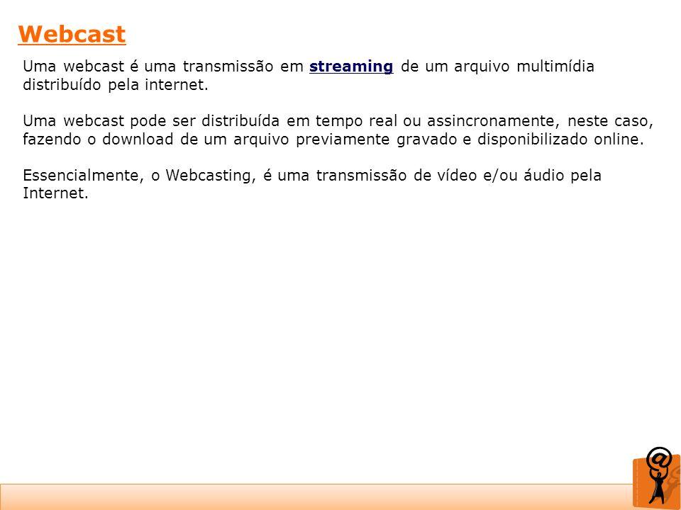 Webcast Uma webcast é uma transmissão em streaming de um arquivo multimídia distribuído pela internet.