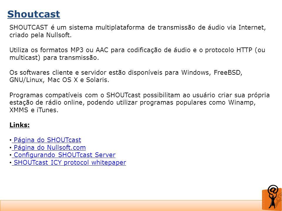 Shoutcast SHOUTCAST é um sistema multiplataforma de transmissão de áudio via Internet, criado pela Nullsoft.