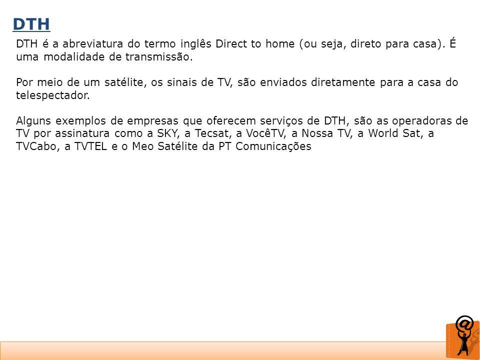 DTH DTH é a abreviatura do termo inglês Direct to home (ou seja, direto para casa). É uma modalidade de transmissão.