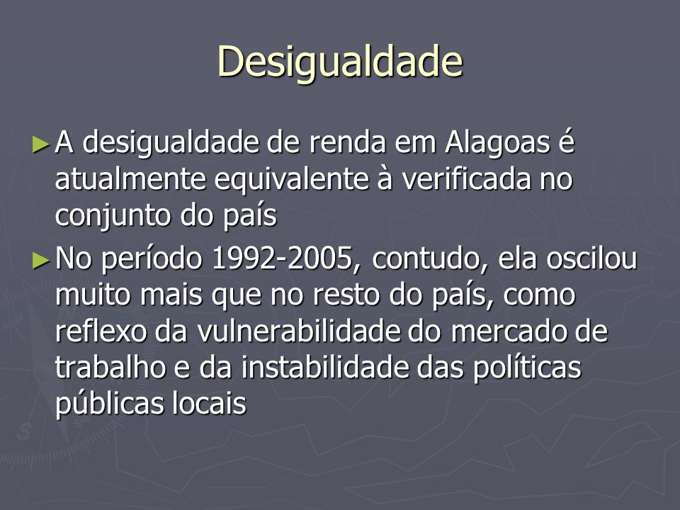 Desigualdade A desigualdade de renda em Alagoas é atualmente equivalente à verificada no conjunto do país.