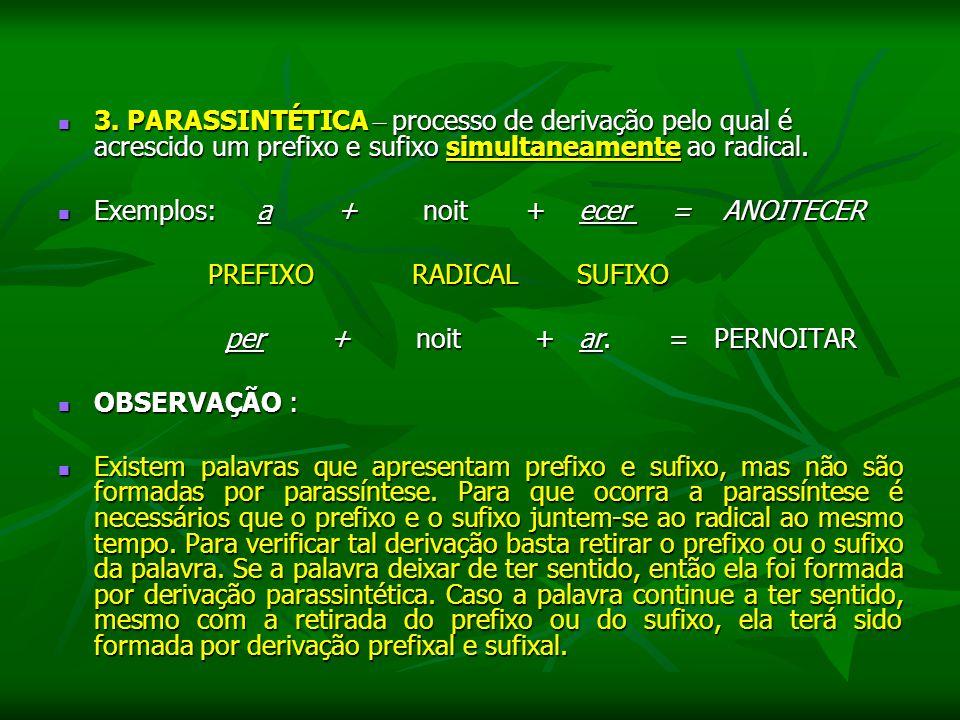 3. PARASSINTÉTICA – processo de derivação pelo qual é acrescido um prefixo e sufixo simultaneamente ao radical.