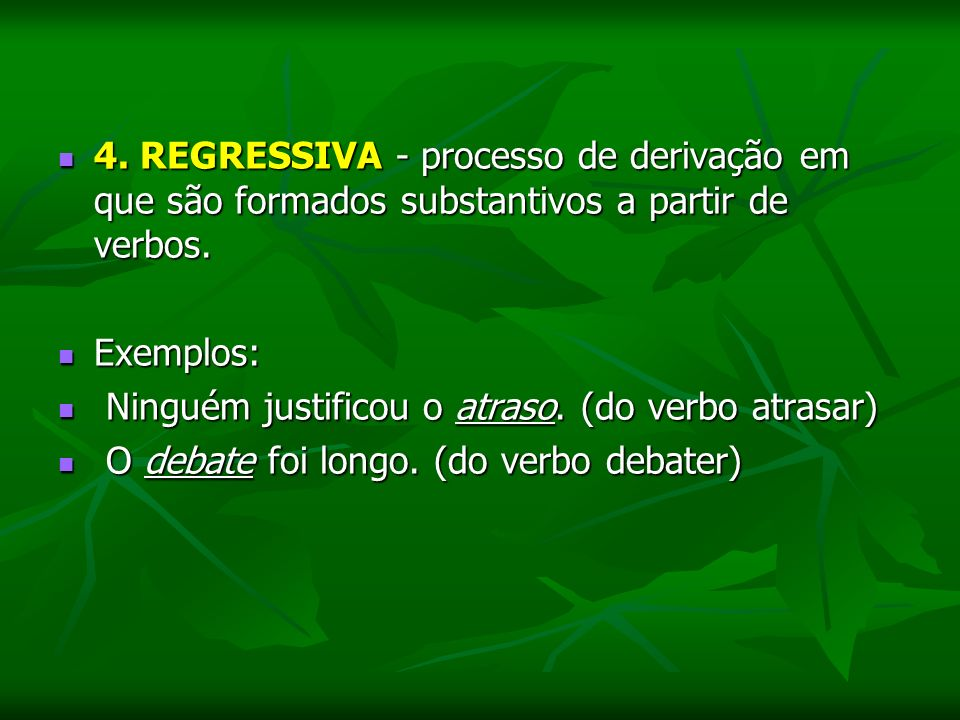 4. REGRESSIVA - processo de derivação em que são formados substantivos a partir de verbos.
