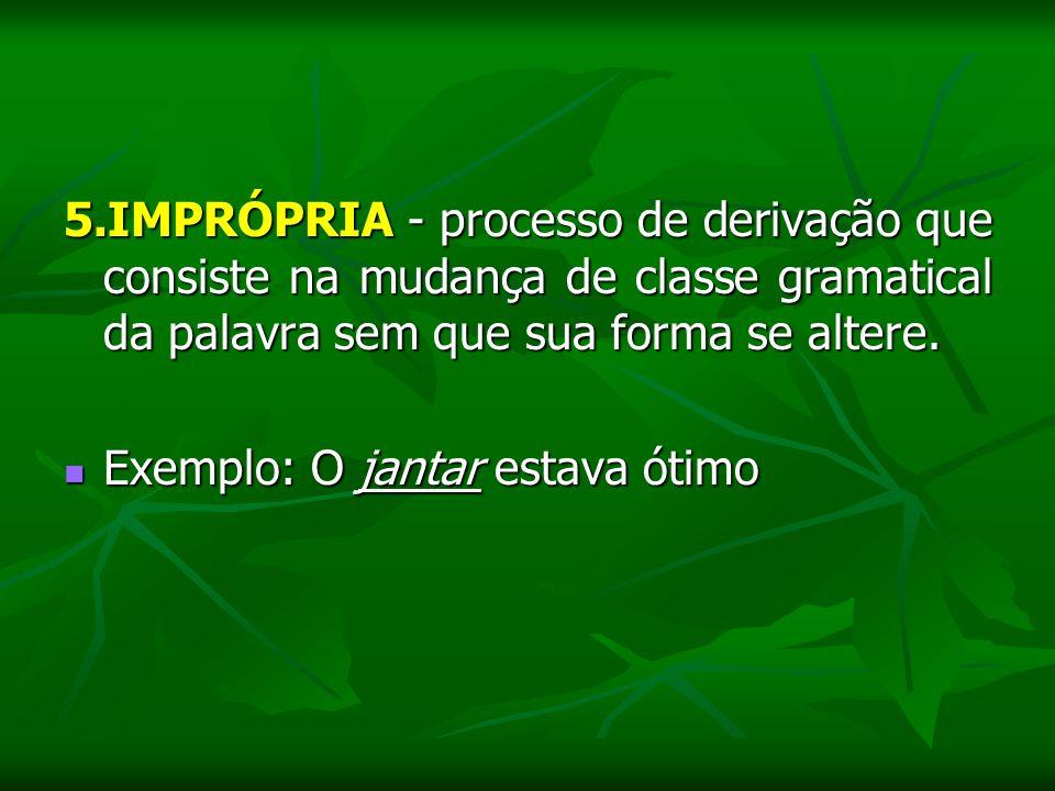 5.IMPRÓPRIA - processo de derivação que consiste na mudança de classe gramatical da palavra sem que sua forma se altere.