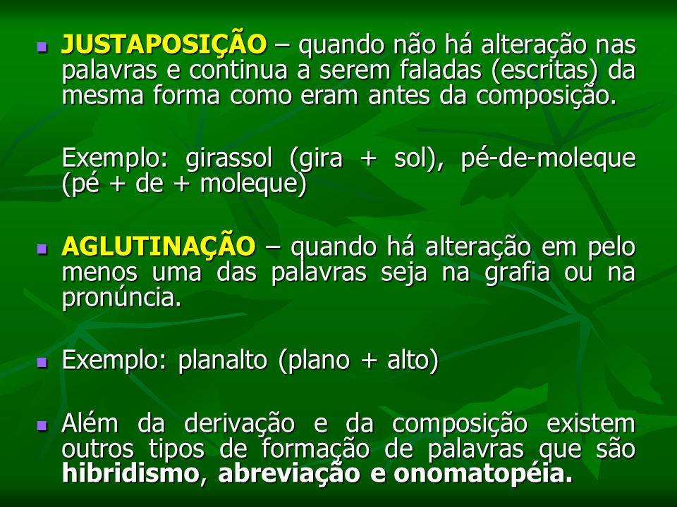 JUSTAPOSIÇÃO – quando não há alteração nas palavras e continua a serem faladas (escritas) da mesma forma como eram antes da composição.
