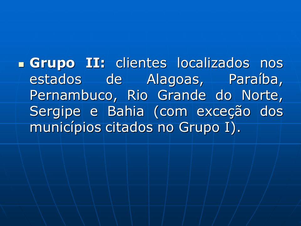 Grupo II: clientes localizados nos estados de Alagoas, Paraíba, Pernambuco, Rio Grande do Norte, Sergipe e Bahia (com exceção dos municípios citados no Grupo I).