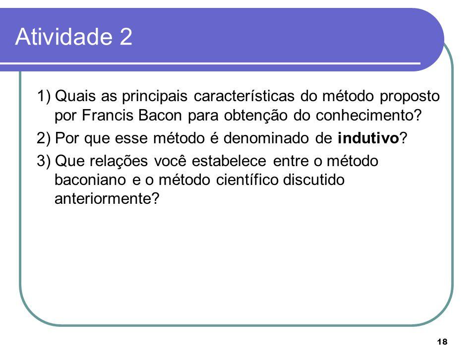 Atividade 2 1) Quais as principais características do método proposto por Francis Bacon para obtenção do conhecimento