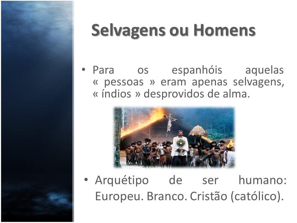 Selvagens ou Homens Para os espanhóis aquelas « pessoas » eram apenas selvagens, « índios » desprovidos de alma.