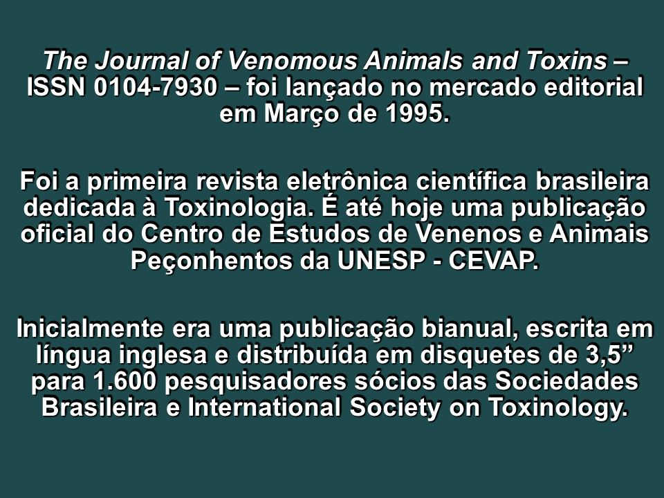 The Journal of Venomous Animals and Toxins – ISSN 0104-7930 – foi lançado no mercado editorial em Março de 1995.