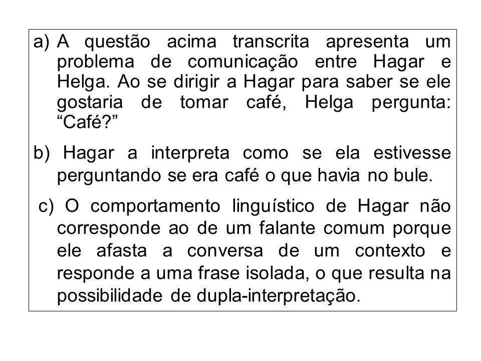 A questão acima transcrita apresenta um problema de comunicação entre Hagar e Helga. Ao se dirigir a Hagar para saber se ele gostaria de tomar café, Helga pergunta: Café
