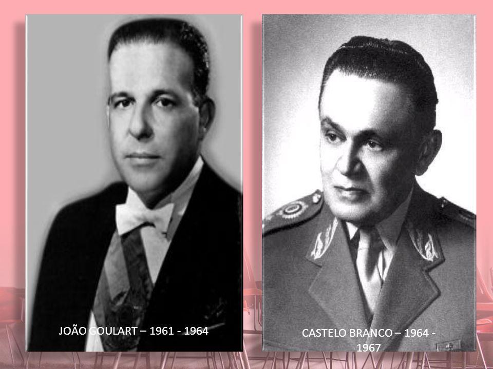 JOÃO GOULART – 1961 - 1964 CASTELO BRANCO – 1964 - 1967
