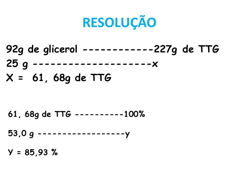 RESOLUÇÃO 92g de glicerol ------------227g de TTG 25 g --------------------x X = 61, 68g de TTG 61, 68g de TTG ----------100%