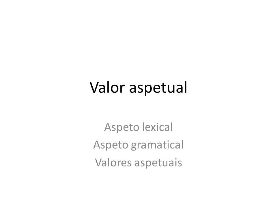 Aspeto lexical Aspeto gramatical Valores aspetuais
