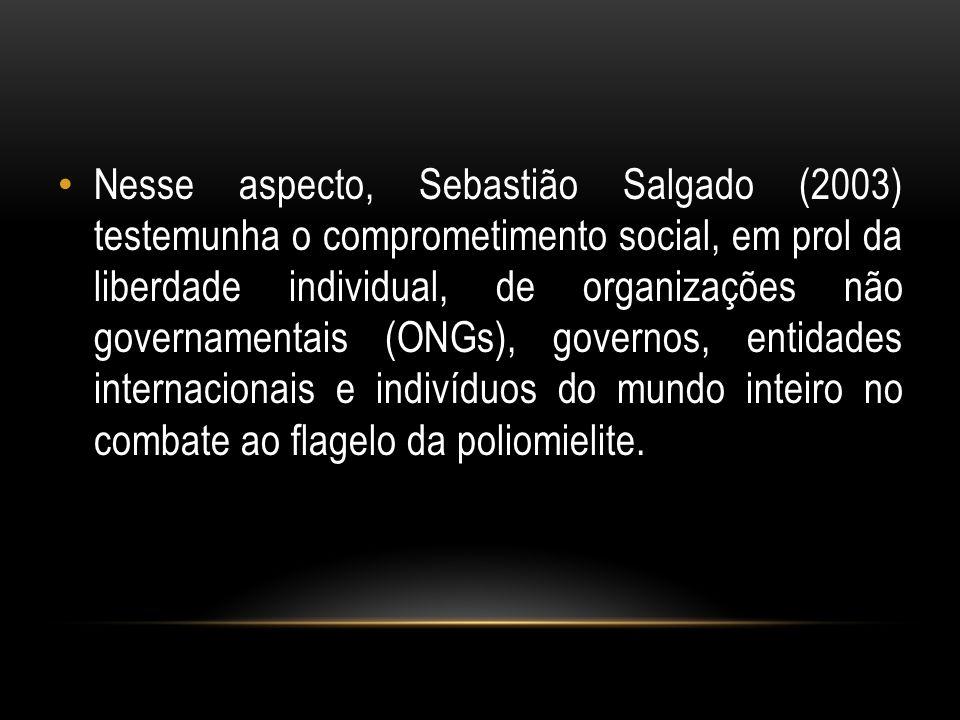 Nesse aspecto, Sebastião Salgado (2003) testemunha o comprometimento social, em prol da liberdade individual, de organizações não governamentais (ONGs), governos, entidades internacionais e indivíduos do mundo inteiro no combate ao flagelo da poliomielite.