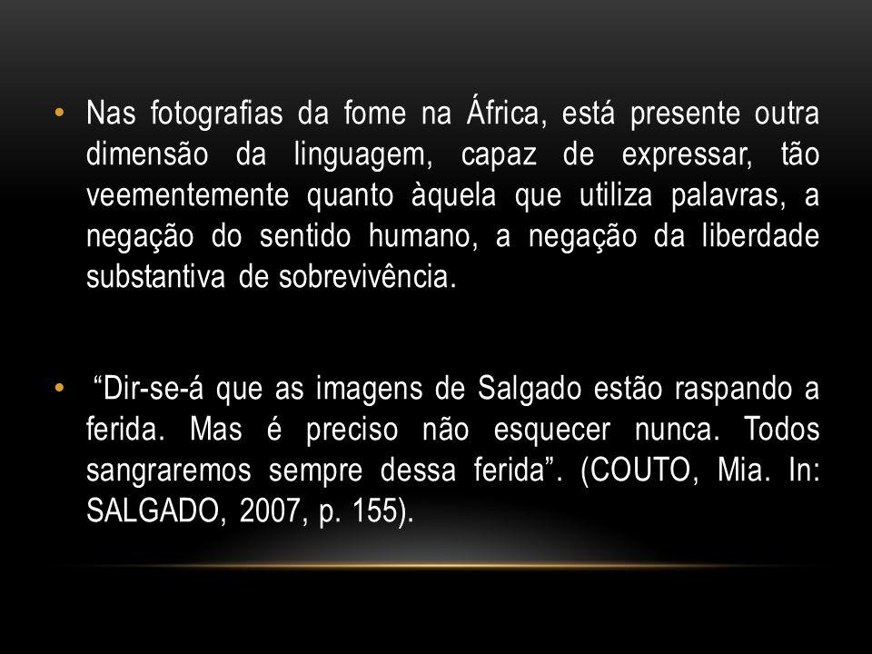 Nas fotografias da fome na África, está presente outra dimensão da linguagem, capaz de expressar, tão veementemente quanto àquela que utiliza palavras, a negação do sentido humano, a negação da liberdade substantiva de sobrevivência.