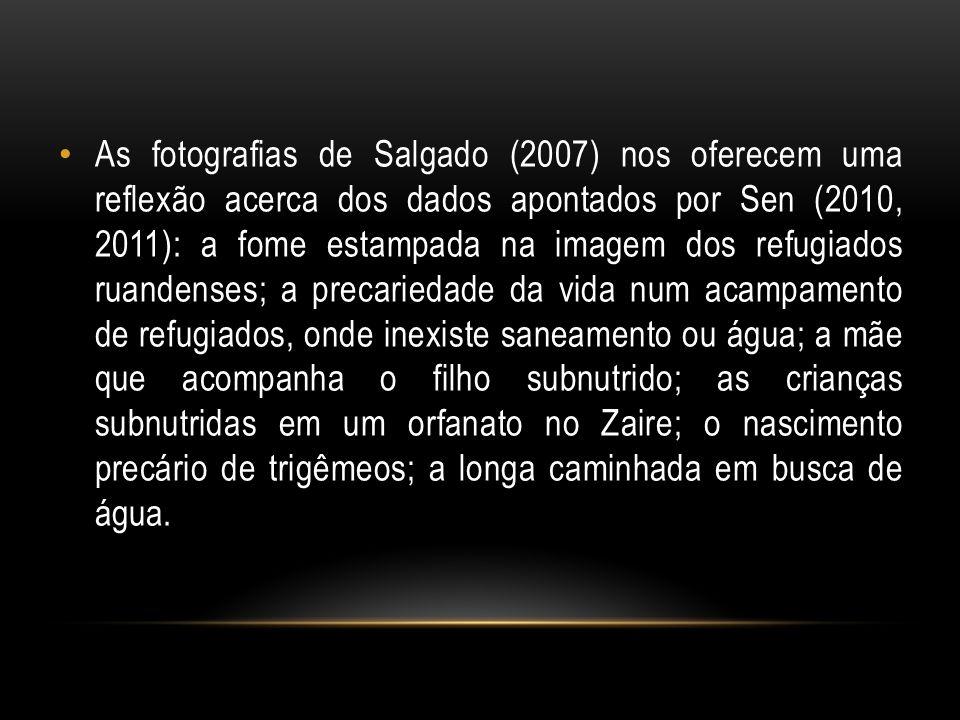 As fotografias de Salgado (2007) nos oferecem uma reflexão acerca dos dados apontados por Sen (2010, 2011): a fome estampada na imagem dos refugiados ruandenses; a precariedade da vida num acampamento de refugiados, onde inexiste saneamento ou água; a mãe que acompanha o filho subnutrido; as crianças subnutridas em um orfanato no Zaire; o nascimento precário de trigêmeos; a longa caminhada em busca de água.