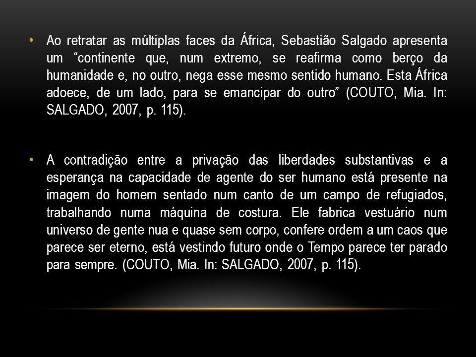 Ao retratar as múltiplas faces da África, Sebastião Salgado apresenta um continente que, num extremo, se reafirma como berço da humanidade e, no outro, nega esse mesmo sentido humano. Esta África adoece, de um lado, para se emancipar do outro (COUTO, Mia. In: SALGADO, 2007, p. 115).