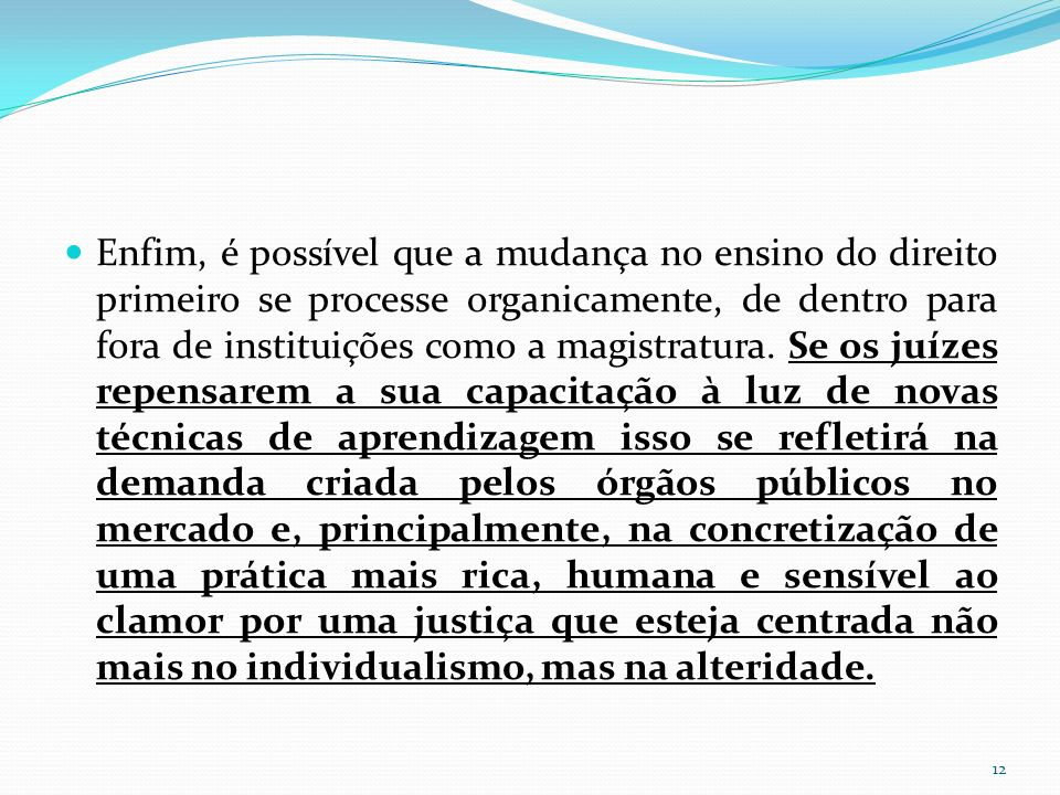 Enfim, é possível que a mudança no ensino do direito primeiro se processe organicamente, de dentro para fora de instituições como a magistratura.