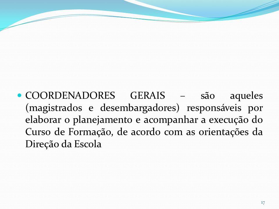 COORDENADORES GERAIS – são aqueles (magistrados e desembargadores) responsáveis por elaborar o planejamento e acompanhar a execução do Curso de Formação, de acordo com as orientações da Direção da Escola