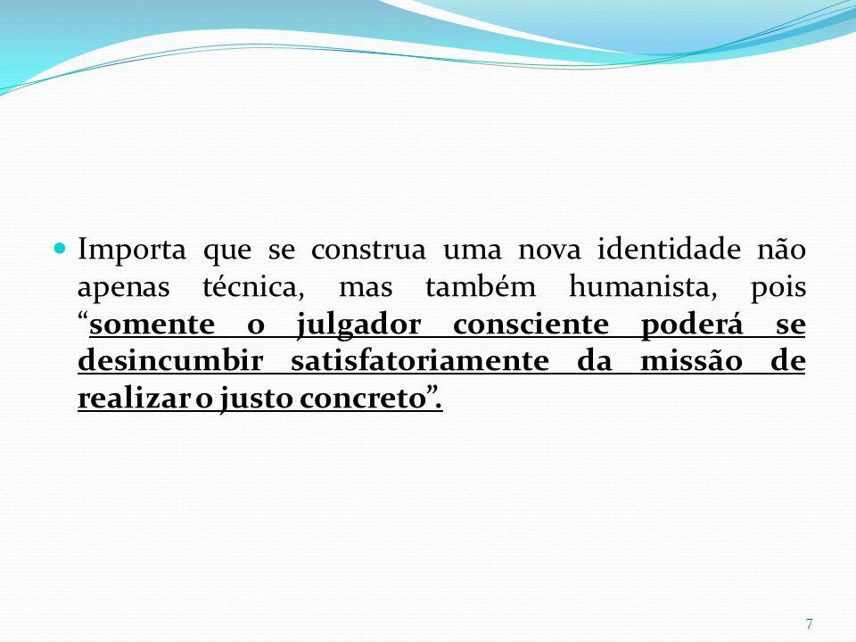 Importa que se construa uma nova identidade não apenas técnica, mas também humanista, pois somente o julgador consciente poderá se desincumbir satisfatoriamente da missão de realizar o justo concreto .