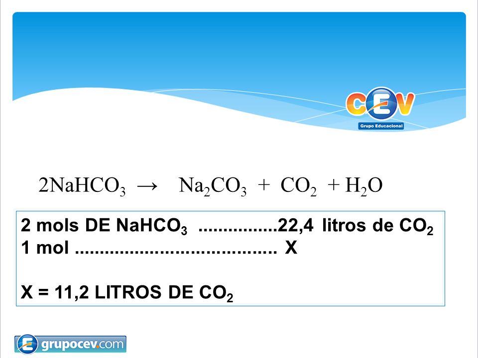 2NaHCO3 → Na2CO3 + CO2 + H2O 2 mols DE NaHCO3 ................22,4 litros de CO2. 1 mol ........................................ X.