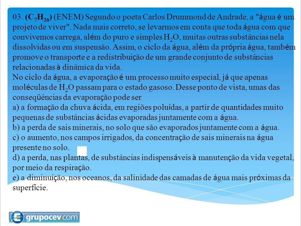 03. (C7H26) (ENEM) Segundo o poeta Carlos Drummond de Andrade, a água é um projeto de viver . Nada mais correto, se levarmos em conta que toda água com que convivemos carrega, além do puro e simples H2O, muitas outras substâncias nela dissolvidas ou em suspensão. Assim, o ciclo da água, além da própria água, também promove o transporte e a redistribuição de um grande conjunto de substâncias relacionadas à dinâmica da vida.
