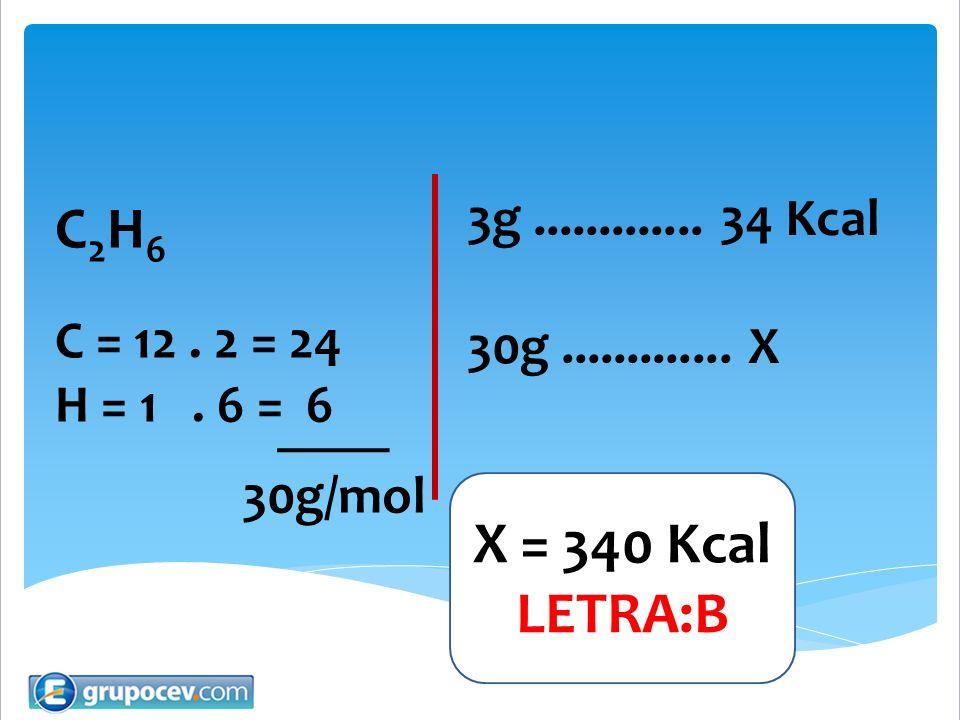 C2H6 X = 340 Kcal LETRA:B 3g ............. 34 Kcal C = 12 . 2 = 24