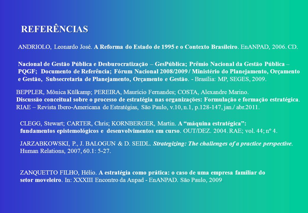 REFERÊNCIAS ANDRIOLO, Leonardo José. A Reforma do Estado de 1995 e o Contexto Brasileiro. EnANPAD, 2006. CD.