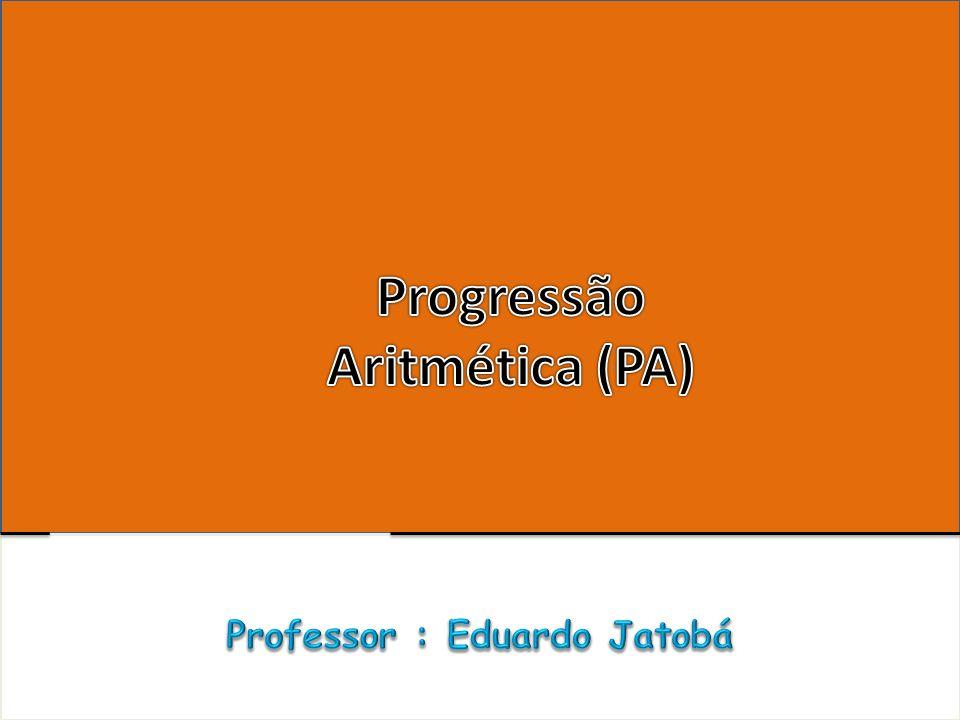 Progressão Aritmética (PA) Professor : Eduardo Jatobá