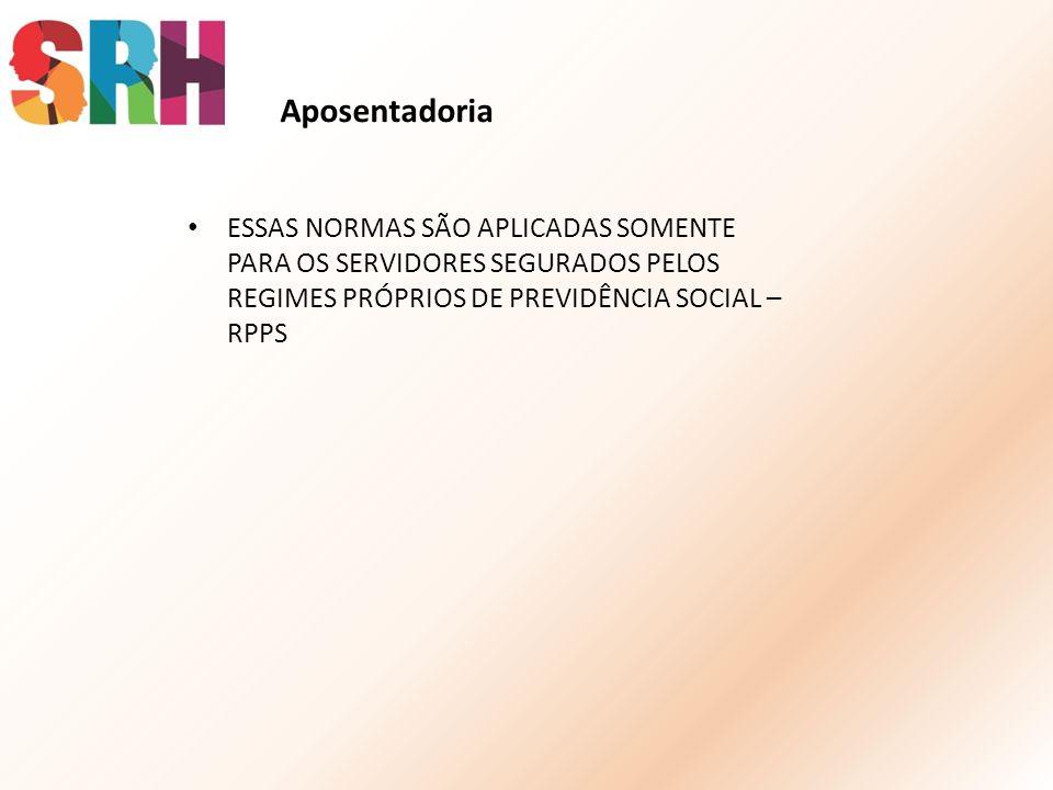 Aposentadoria ESSAS NORMAS SÃO APLICADAS SOMENTE PARA OS SERVIDORES SEGURADOS PELOS REGIMES PRÓPRIOS DE PREVIDÊNCIA SOCIAL – RPPS.