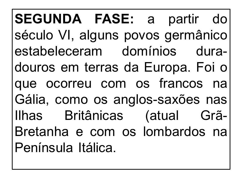 SEGUNDA FASE: a partir do século VI, alguns povos germânico estabeleceram domínios dura-douros em terras da Europa.