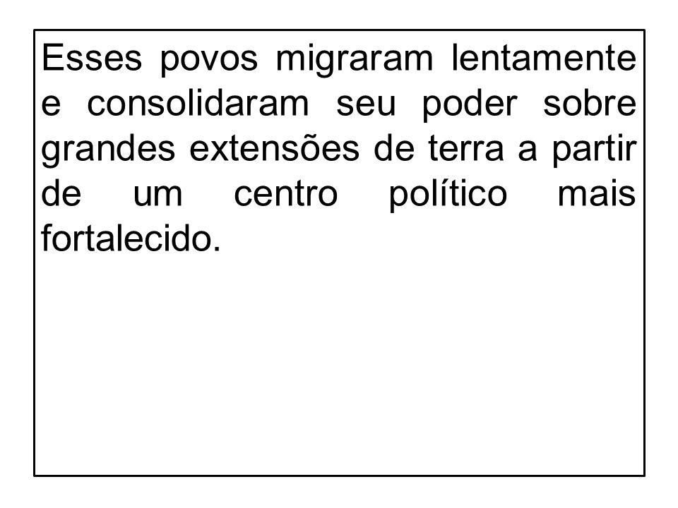 Esses povos migraram lentamente e consolidaram seu poder sobre grandes extensões de terra a partir de um centro político mais fortalecido.