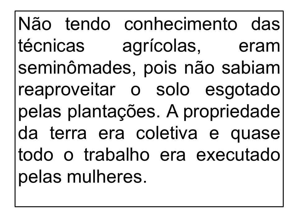 Não tendo conhecimento das técnicas agrícolas, eram seminômades, pois não sabiam reaproveitar o solo esgotado pelas plantações.